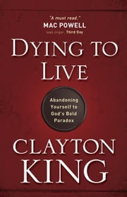 Dying to Live: Abandoning Yourself to God's Bold Paradox ebook by King, Clayton