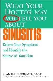 What Your Doctor May Not Tell You About(TM): Sinusitis - Relieve Your Symptoms and Identify the Source of Your Pain ebook by Alan R. Hirsch