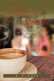 Sister To Sister: a True Sister - a True Sister ebook by E. F. Grey