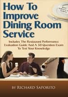 How To Improve Dining Room Service - Includes a Restaurant Performance Evaluation Guide ebook by Richard Saporito