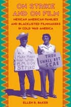 On Strike and on Film - Mexican American Families and Blacklisted Filmmakers in Cold War America ebook by Ellen R. Baker
