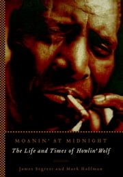 Moanin' at Midnight - The Life and Times of Howlin' Wolf ebook by James Segrest, Mark Hoffman