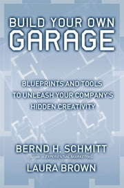 Build Your Own Garage - Blueprints and Tools to Unleash Your Company's Hidden Creativity ebook by Bernd H. Schmitt,Laura Brown