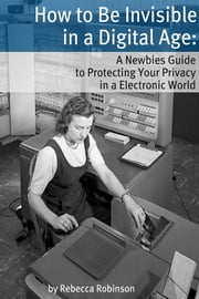 How to Be Invisible in a Digital Age - A Newbies Guide to Protecting Your Privacy in an Electronic World ebook by Rebecca Robinson