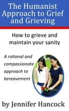 The Humanist Approach to Grief and Grieving ebook by Jennifer Hancock