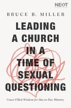 Leading a Church in a Time of Sexual Questioning - Grace-Filled Wisdom for Day-to-Day Ministry ebook by Bruce B. Miller