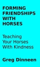 Forming Friendships With Horses Teaching Your Horses With Kindness ebook by Greg Dinneen
