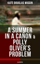 A SUMMER IN A CAÑON & POLLY OLIVER'S PROBLEM (Illustrated) ebook by Kate Douglas Wiggin
