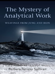 The Mystery of Analytical Work - Weavings from Jung and Bion ebook by Barbara Stevens Sullivan