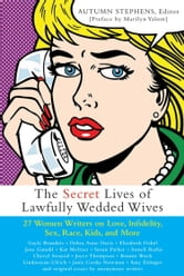 The Secret Lives of Lawfully Wedded Wives - 27 Women Writers on Love, Infidelity, Sex Roles, Race, Kids, and More ebook by