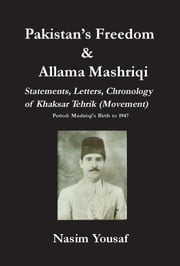 Pakistan's Freedom and Allama Mashriqi: Statements, Letters, Chronology of Khaksar Tehrik (Movement), Period: Mashriqi's Birth to 1947 ebook by Yousaf, Nasim