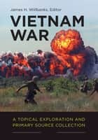 Vietnam War: A Topical Exploration and Primary Source Collection [2 volumes] ebook by James H. Willbanks
