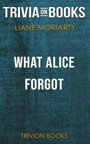 What Alice Forgot by Liane Moriarty(Trivia-On-Books) ebook by Trivion Books
