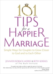 101 Tips for a Happier Marriage - Simple Ways for Couples to Grow Closer to God and to Each Other ebook by Jennifer Roback Morse,Betsy Kerekes