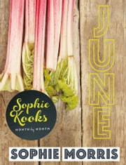 Sophie Kooks Month by Month: June: Quick and Easy Feelgood Seasonal Food for June from Kooky Dough's Sophie Morris ebook by Sophie Morris
