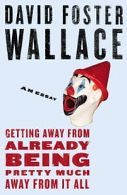 Getting Away from Already Being Pretty Much Away from It All - An Essay ebook by David Foster Wallace