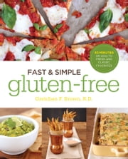 Fast and Simple Gluten-Free: 30 Minutes or Less to Fresh and Classic Favorites ebook by Gretchen Brown, R.D.