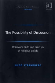The Possibility of Discussion - Relativism, Truth and Criticism of Religious Beliefs ebook by Dr Hugo Strandberg,Professor Joseph Friggieri,Professor Moira Gatens,Dr Simon Glendinning,Professor Alan Goldman,Professor Paul Helm,Professor David Lamb,Professor Peter Lipton,Professor Alan Musgrave,Moore Oates,Professor John Post,Professor Graham Priest,Professor Sean Sayers,Professor Ravindra Raj Singh