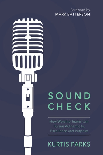 Sound Check - How Worship Teams Can Pursue Authenticity, Excellence, and Purpose ebook by Kurtis Parks
