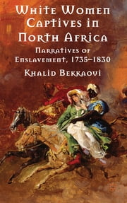 White Women Captives in North Africa - Narratives of Enslavement, 1735-1830 ebook by Khalid Bekkaoui