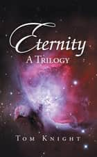 Eternity - A Trilogy ebook by Tom Knight
