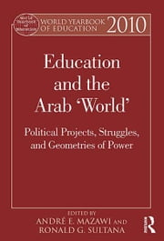 World Yearbook of Education 2010 - Education and the Arab 'World': Political Projects, Struggles, and Geometries of Power ebook by André E. Mazawi,Ronald G. Sultana