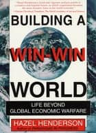 Building a Win-Win World - Life Beyond Global Economic Warfare ebook by Hazel Henderson