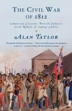 The Civil War of 1812 - American Citizens, British Subjects, Irish Rebels, & Indian Allies ebook by Alan Taylor