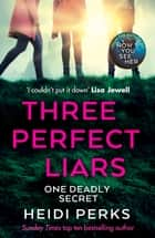Three Perfect Liars - from the author of Richard & Judy bestseller Now You See Her ebook by Heidi Perks