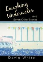 Laughing Underwater - And Seven Other Stories ebook by David White