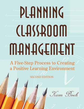 Planning Classroom Management - A Five-Step Process to Creating a Positive Learning Environment ebook by Karen A. Bosch