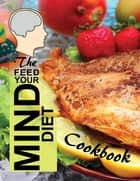 The Feed Your Mind Diet Cookbook - 85 Complete Meal Recipes Incorporating Brain-Healthy Foods Shown to Reduce the Risk of Cognitive Decline, Dementia, and Alzheimer's Disease ebook by ALZ Books
