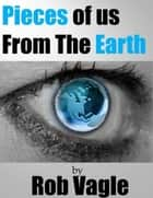 Pieces Of Us From The Earth ebook by Rob Vagle