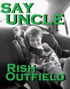 Say Uncle ebook by Rish Outfield