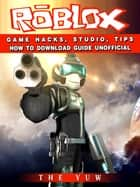 Roblox Game Hacks, Studio, Tips How to Download Guide Unofficial ebook by The Yuw