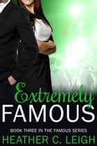 Extremely Famous ebook by Heather C. Leigh