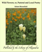 Wild Flowers; or, Pastoral and Local Poetry ebook by Robert Bloomfield