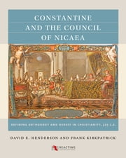 Constantine and the Council of Nicaea - Defining Orthodoxy and Heresy in Christianity, 325 CE ebook by David E. Henderson,Frank Kirkpatrick