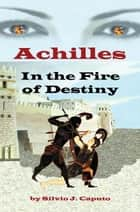 Achilles - In the Fire of Destiny ebook by Silvio J. Caputo