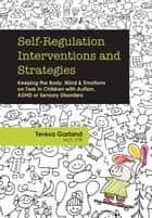 Self-Regulation Interventions and Strategies - Keeping the Body, Mind & Emotions on Task in Children with Autism, Adhd or Sensory Disorders ebook by Teresa Garland MOT, OTR