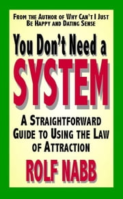 You Don't Need a System: A Straightforward Guide to Using the Law of Attraction ebook by Nabb, Rolf