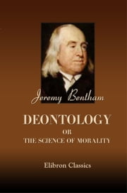 Deontology; or, The Science of Morality. - In two volumes. ebook by Jeremy Bentham.