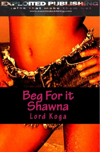 Beg for it Shawna! ebook by Lord Koga