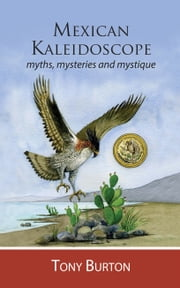 Mexican Kaleidoscope: Myths, Mysteries and Mystique ebook by Tony Burton