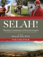 Selah! Harmony Commentary of the Four Gospels, Volume 4 ebook by Henry R. Pike