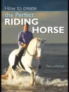 How to Create the Perfect Riding Horse ebook by Perry Wood