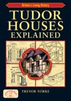 Tudor Houses Explained:Britain's Living History - Britain's Living History ebook by Trevor Yorke
