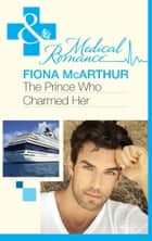 The Prince Who Charmed Her (Mills & Boon Medical) ebook by Fiona McArthur