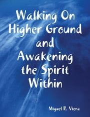 Walking On Higher Ground and Awakening the Spirit Within ebook by Miguel Viera