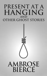 Present at a Hanging and other ghost stories de Ambrose Bierce - pemilusydney.org.au